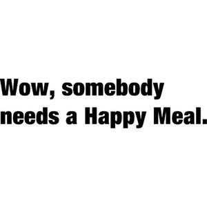 get happy.....you're so sad maybe you should buy a happy meal, you're soo skinny you should really super-size the deal.