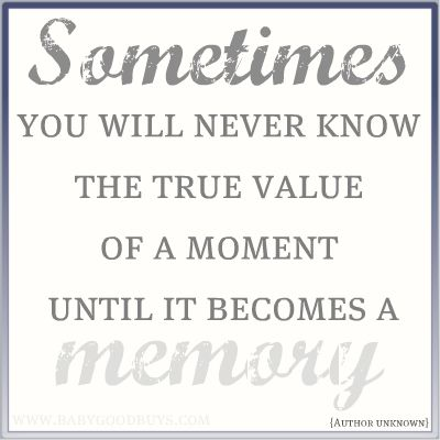you will never know the true value of a moment