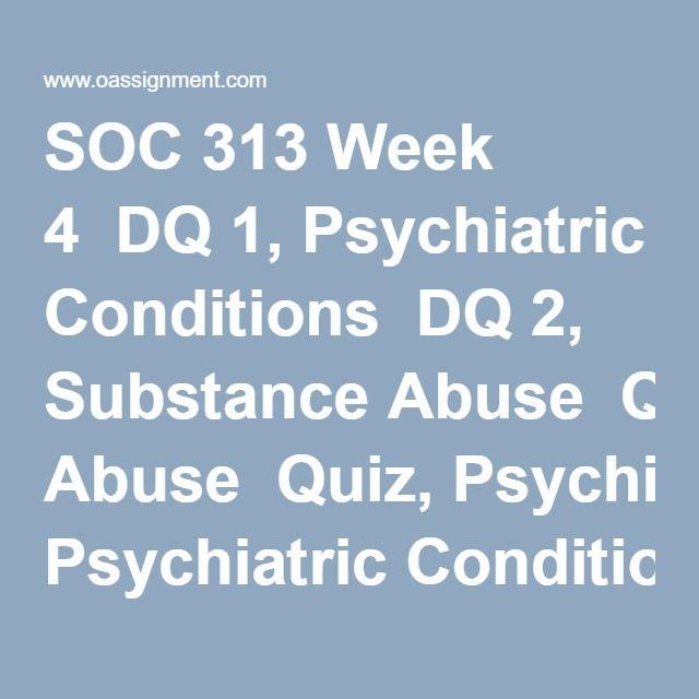 SOC 313 Week 4  DQ 1, Psychiatric Conditions  DQ 2, Substance Abuse  Quiz, Psychiatric Conditions and Substance Abuse Terminology
