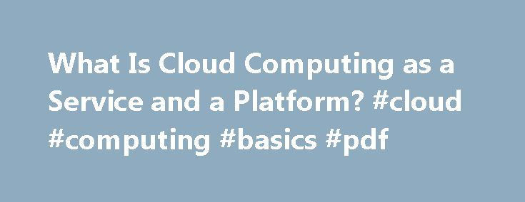 What Is Cloud Computing as a Service and a Platform? #cloud #computing #basics #pdf http://san-diego.remmont.com/what-is-cloud-computing-as-a-service-and-a-platform-cloud-computing-basics-pdf/  # What is Cloud Computing? Updated February 19, 2016 Cloud Computing is a term that is often bandied about the web these days and often attributed to different things that — on the surface — don t seem to have that much in common. So just what is Cloud Computing? I ve heard it called a service, a…