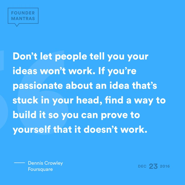 """""""Don't let people tell you your ideas won't work. If you're passionate about an idea that's stuck in your head, find a way to build it so you can prove to yourself that it doesn't work."""" – Dennis Crowley of Foursquare #FounderMantras"""
