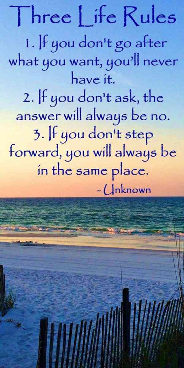 """Three life rules: 1. If you don't go after what you want, you'll never have it. 2. If you don't ask, the answer will always be no. 3 If you don't step forward, you will always be in the same place.""- Unknown"