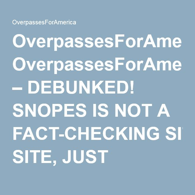 OverpassesForAmerica – DEBUNKED! SNOPES IS NOT A FACT-CHECKING SITE, JUST ANOTHER LIBERAL BLOG #o4a #RT #Snopes