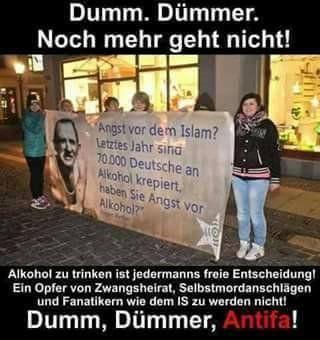 Dumm, dümmer, Antifa! Alkohol zu trinken ist jedermanns FREIE ENTSCHEIDUNG! Ein Opfer von ZWANGSHEIRAT, SELBSTMORDANSCHLÄGEN und FANATIKERN, wie dem IS zu werden nicht!