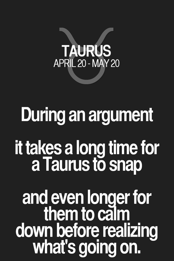 During an argument it takes a long time for a Taurus to snap and even longer for them to calm down before realizing what's going on. Taurus | Taurus Quotes | Taurus Zodiac Signs