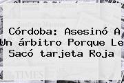 http://tecnoautos.com/wp-content/uploads/imagenes/tendencias/thumbs/cordoba-asesino-a-un-arbitro-porque-le-saco-tarjeta-roja.jpg tarjeta roja. Córdoba: asesinó a un árbitro porque le sacó tarjeta roja, Enlaces, Imágenes, Videos y Tweets - http://tecnoautos.com/actualidad/tarjeta-roja-cordoba-asesino-a-un-arbitro-porque-le-saco-tarjeta-roja/