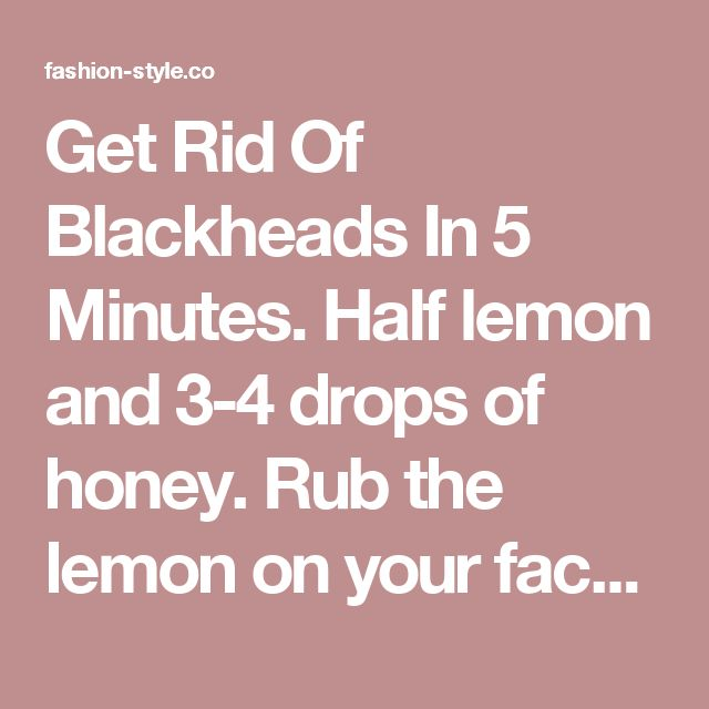 Get Rid Of Blackheads In 5 Minutes. Half lemon and 3-4 drops of honey. Rub the lemon on your face, emphasize the black heads prone areas like nose, chin etc. Leave the lemon and honey mixture on your face for 5 minutes, then wash it with cold water. You will see the results immediately. Additionally, lemon juice will also fade other marks/spots on the face and honey will moisturize. - fashion-style.co