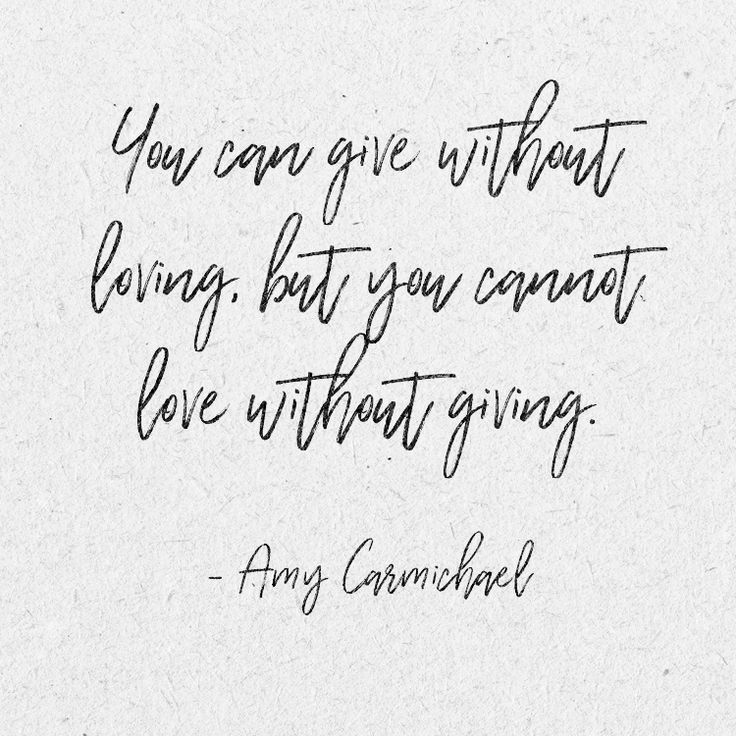 You can give without loving, but you cannot love without giving. –Amy Carmichael
