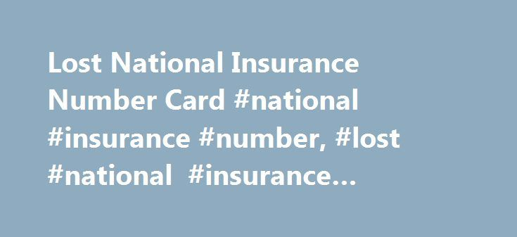 Lost National Insurance Number Card #national #insurance #number, #lost #national #insurance #number #card http://aurora.nef2.com/lost-national-insurance-number-card-national-insurance-number-lost-national-insurance-number-card/  Lost National Insurance Number Card If you have lost your National Insurance number card you can make an application for a replacement by clicking here. However, the HMRC no longer issue a National Insurance number card, you will receive your National Insurance…