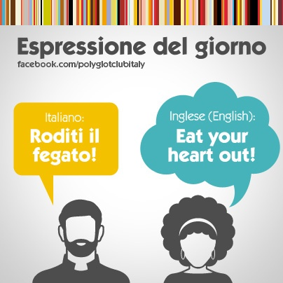English / Italian idiom: Eat your heart out!