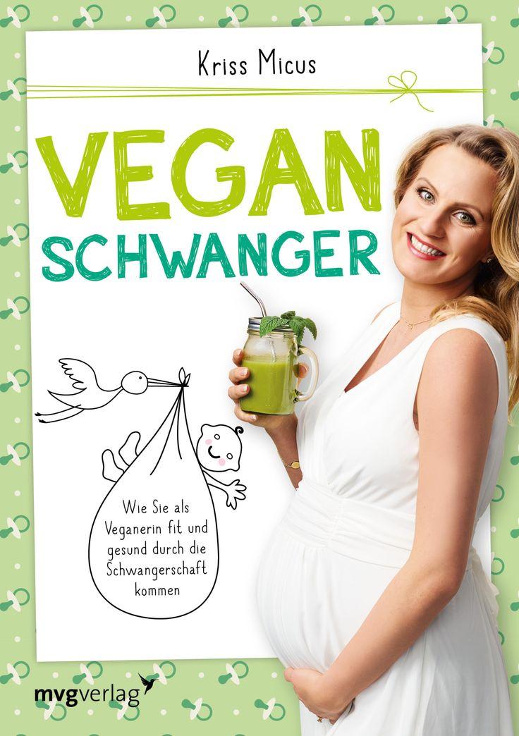 Vegan schwanger: Wie Sie als Veganerin fit und gesund durch die Schwangerschaft kommen Kriss Micus-Patzina, mvg Verlag 2017, ISBN-13: 978-3868827620