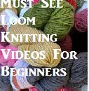 Must See Loom Knitting Videos For Beginning Loom Knitters and Those Needing a Refresher.