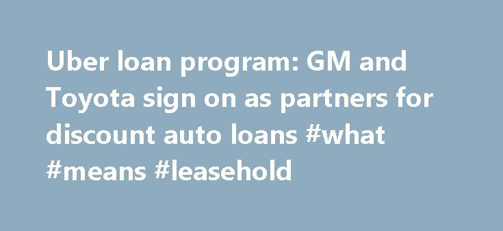 Uber loan program: GM and Toyota sign on as partners for discount auto loans #what #means #leasehold http://lease.remmont.com/uber-loan-program-gm-and-toyota-sign-on-as-partners-for-discount-auto-loans-what-means-leasehold/  Uber Launches Initiative to Get Drivers Discount Auto Loans Uber Launches Initiative to Get Drivers Discount Auto Loans Uber, GM, and Toyota Team Up on Car Finance Uber announced a new initiative Monday in partnership with GM and Toyota to help would-be buyers of Uber…