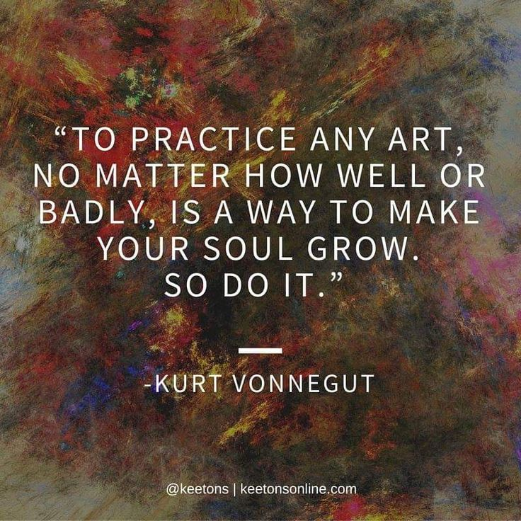 To practice art...Kurt Vonnegut