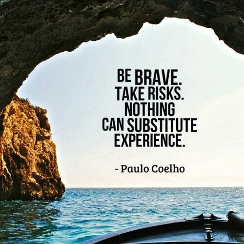 be brave. take risks. nothing can substitute experience. inspiration.