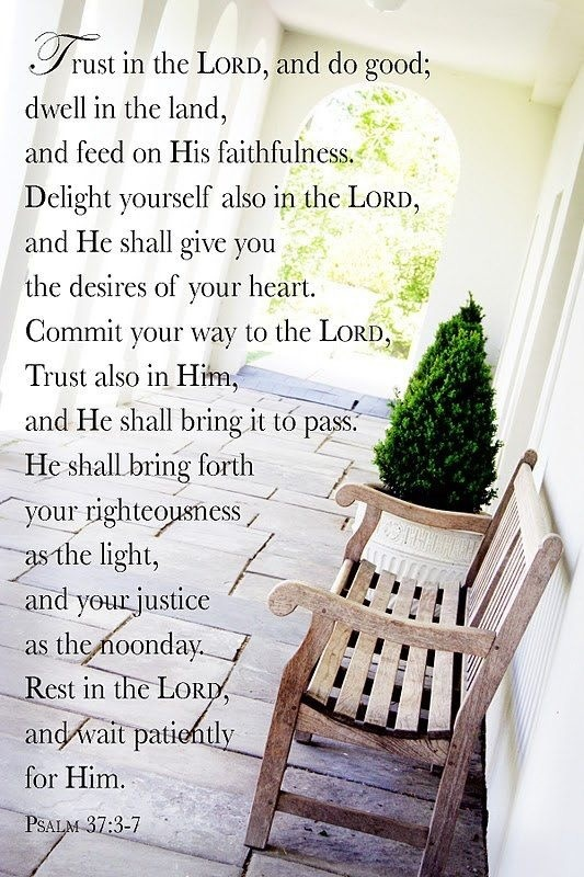Psalm 37:3-7 we have to remember to rest in the Lord.                                                                                                                                                                                 More