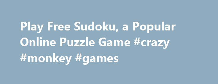 Play Free Sudoku, a Popular Online Puzzle Game #crazy #monkey #games http://game.remmont.com/play-free-sudoku-a-popular-online-puzzle-game-crazy-monkey-games/  Play Free Sudoku Now! Sudoku is one of the most popular puzzle games of all time. The goal of Sudoku is to fill a 9 9 grid with numbers so that each row, column and 3 3 section contain all of the digits between 1 and 9. As a logic puzzle, Sudoku is also an…