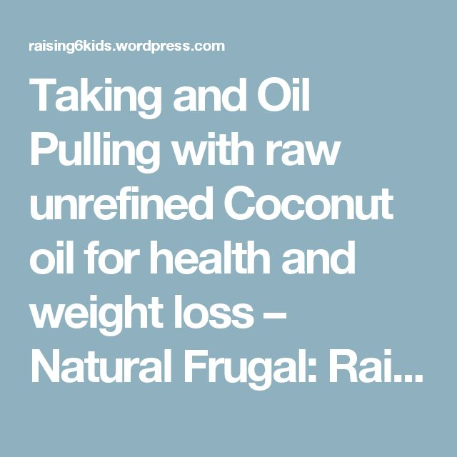 Taking and Oil Pulling with raw unrefined Coconut oil for health and weight loss – Natural Frugal: Raising 6 kids