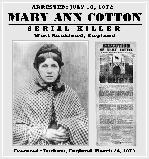 Mary Ann Cotton was an English murderer, convicted and hanged for killing three of her four husbands, apparently in order to collect on their insurance policies. She may have had as many as 21 victims, including eleven of her thirteen children