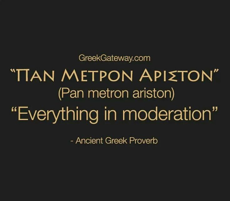 Greek Proverb -  Everything in Moderation. Including moderation.