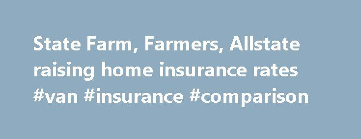 State Farm, Farmers, Allstate raising home insurance rates #van #insurance #comparison http://insurance.remmont.com/state-farm-farmers-allstate-raising-home-insurance-rates-van-insurance-comparison/  #home insurance rates # State Farm, Farmers, Allstate raising home insurance rates Updated: 03 January 2014 11:53 PM AUSTIN — The big three home insurers in Texas are ringing in the new year with hefty premium hikes for their policyholders. Allstate, Farmers and State Farm have notified the…