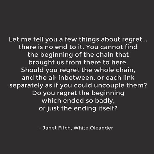 Let me tell you a few things about regret... - Janet Fitch, White Oleander