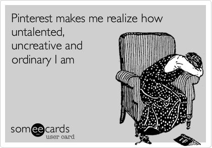 Pinterest makes me realize how untalented, uncreative and ordinary I am.
