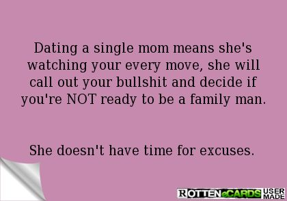 Dating a single mom means she's watching your every move, she will call out your bullshit and decide if you're NOT ready to be a family man.   She doesn't have time for excuses.