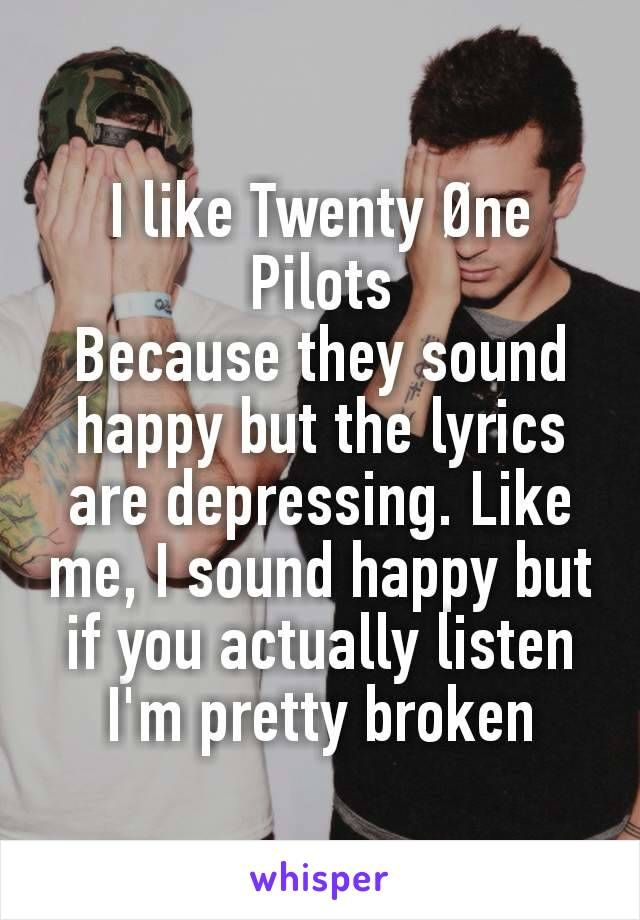 I like Twenty Øne Pilots Because they sound happy but the lyrics are depressing. Like me, I sound happy but if you actually listen I'm pretty broken