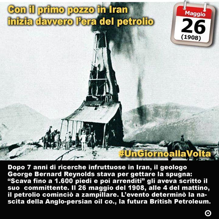 26 maggio 1908: si scopre il primo giacimento petrolifero in Iran e inizia lera del petrolio Immaginate il mondo senza petrolio. In fondo si tratta di pochissime generazioni fa. I nostri bisnonni al massimo nati in un epoca con poche luci alimentate per lo più con olio lampante riscaldati dal carbone. Il petrolio cera ma era ancora un bene prezioso e non così disponibile per tutti i paesi. Non certo per il nostro. Ma i tempi stavano per cambiare. La storia del petrolio inizia nel 1959 a…