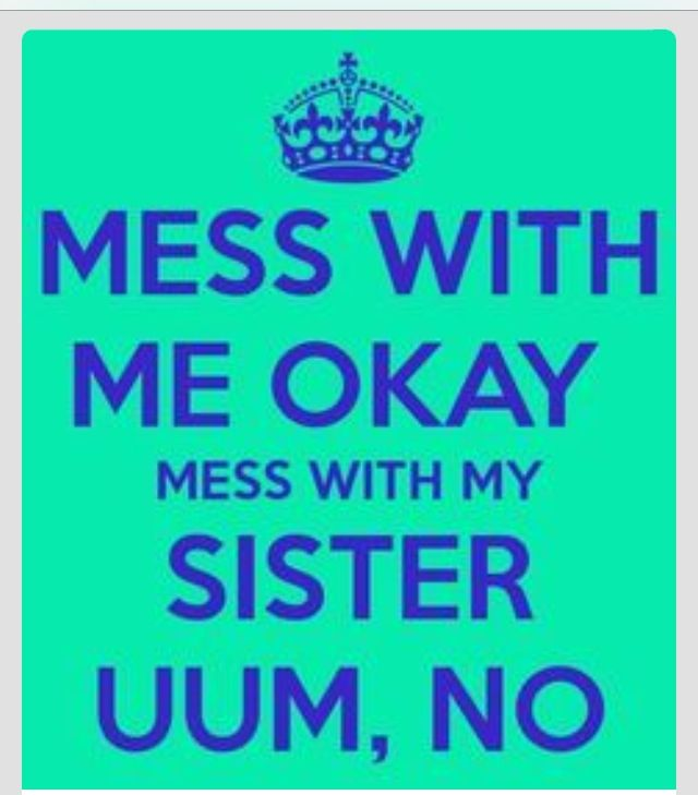 She may not be my sister by blood but don't doubt for a second that I will be ferocious in protecting her!
