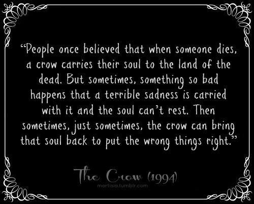 "People once believed that when someone dies, a crow carries their soul to the land of the dead. But sometimes, something so bad happens that a terrible sadness is carried with it and the soul can't rest. Then sometimes, just sometimes, the crow can bring that soul back to put the wrong things right."" -The Crow"