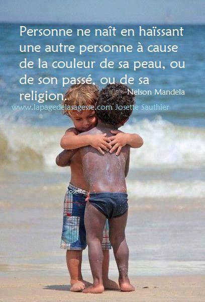 Personne ne naît en haïssant une autre personne à cause de la couleur de sa peau, ou de son passé, ou de sa religion. Nelson Mandela