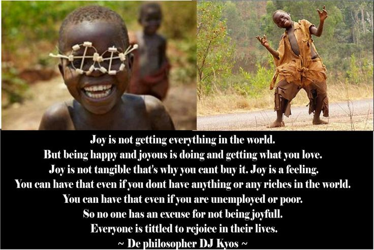 Joy is not getting everything in the world. But being happy and joyous is doing and getting what you love. Joy is not tangible that's why you cant buy it. Joy is a feeling.You can have that even if you don't have anything or any riches in the world. You can have that even if you are unemployed or poor. So no one has an excuse for not being joyful. Everyone is titled to rejoice in their lives.  ~ De philosopher DJ Kyos ~