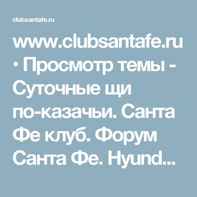 www.clubsantafe.ru • Просмотр темы - Суточные щи по-казачьи. Санта Фе клуб. Форум Санта Фе. Hyundai Santa Fe клуб.