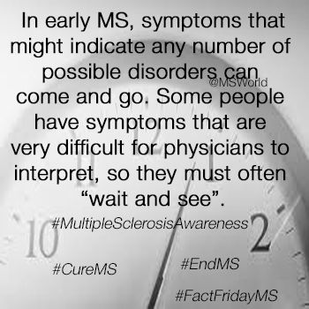 "In early MS, symptoms that might indicate any number of possible disorders can come and go. Some people have symptoms that are very difficult for physicians to interpret, so they must often ""wait and see"". ‪#‎MultipleSclerosisAwareness‬ ‪#‎MSAwarenessMonth‬ ‪#‎CureMS‬ ‪#‎EndMS‬ ‪#‎FactFridayMS‬"