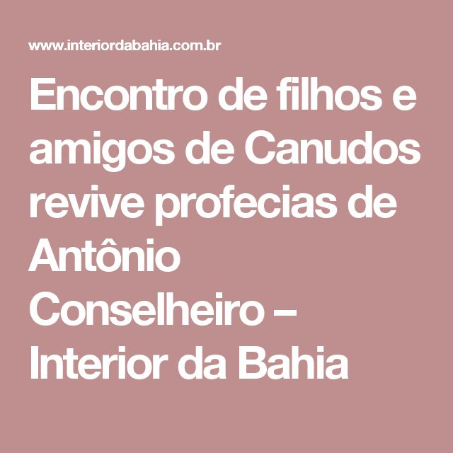 Encontro de filhos e amigos de Canudos revive profecias de Antônio Conselheiro – Interior da Bahia