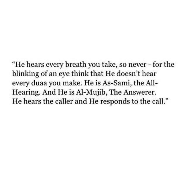 """""""He hears every breath you take, so never - for the blinking of an eye think that He doesn't hear every duaa you make. He is As-Sami, the All-Hearing. And He is Al-Mujib, The Answerer. He hears the caller and He responds to the call."""""""