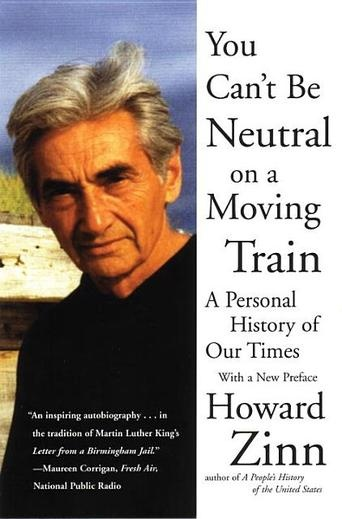 You Can't Be Neutral on a Moving Train: A Personal History of Our Times by Howard Zinn - Beacon Press is proud to publish a new edition of the classic memoir by one of our most lively, influential, and engaged teachers and activists. Howard Zinn, author of A People's History of the United States, tells his personal stories about more than thirty years of fighting for social change. #hero (Bilbary Town Library: Good for Readers, Good for Libraries)