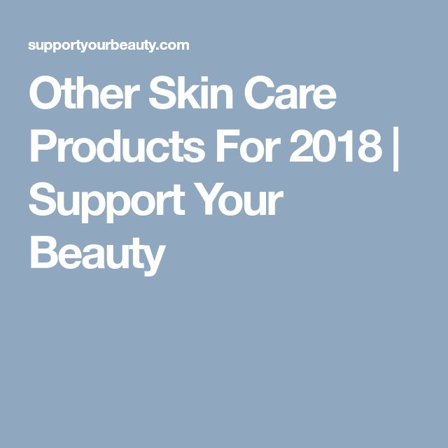 Other Skin Care Products For 2018 | Support Your Beauty