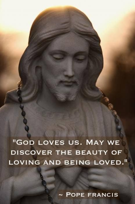 """God loves us. May we discover the beauty of loving and being loved."" -  Pope Francis."