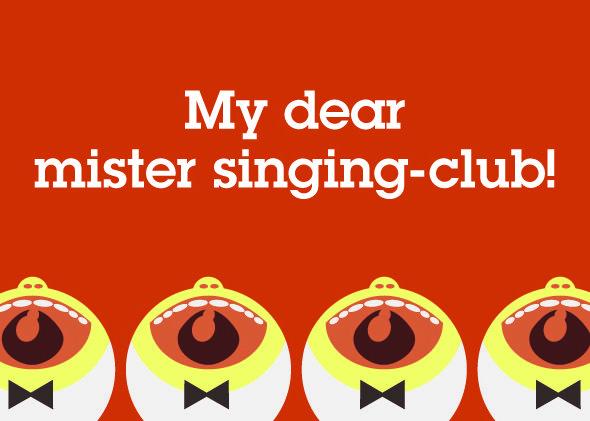 my dear mister singing-club!
