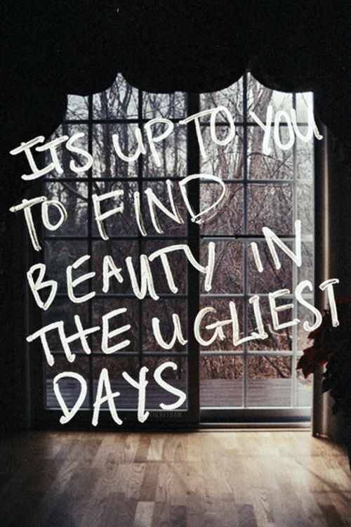"It's up to you to find beauty in the ugliest days."" #Quote"