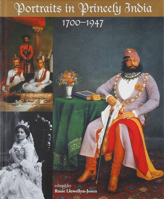PORTRAITS IN PRINCELY INDIA : 1700-1947. ROSIE LLEWELLYN- JONES