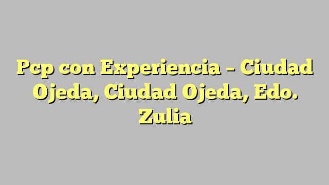 Pcp con Experiencia - Ciudad Ojeda, Ciudad Ojeda, Edo. Zulia