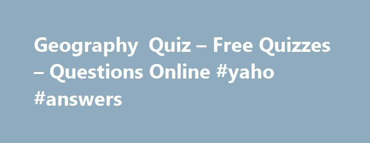 Geography Quiz – Free Quizzes – Questions Online #yaho #answers http://health.remmont.com/geography-quiz-free-quizzes-questions-online-yaho-answers/  #geography answers # Geography Quiz You have 5 minutes to complete each Ladder level. If you do not answer all 10 questions in the allocated time the quiz will time out and any missed questions will be scored as zero. Use of the back button is prohibited. You must click the 'Post to Leaderboard' button...