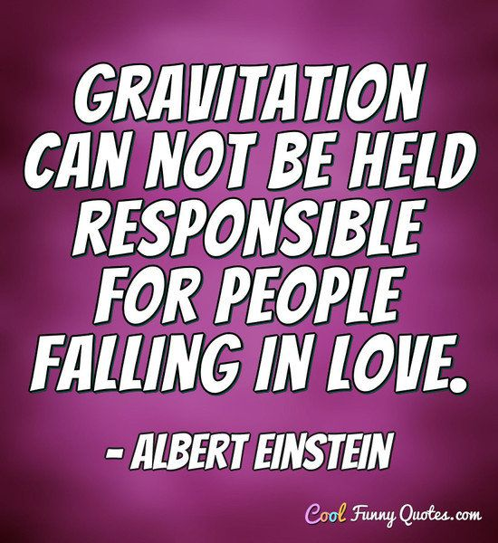 gravitation can not be held for people falling in love Sample sentences & example usage albert einstein: gravitation cannot be held responsible for people falling in love albert einstein: gravitation can not be held responsible for people falling in love leon trotsky: not believing in force is the same as not believing in gravitation victor hugo.
