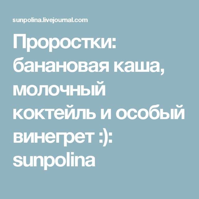 Проростки: банановая каша, молочный коктейль и особый винегрет :): sunpolina