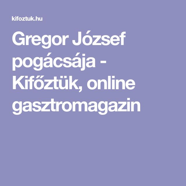 Gregor József pogácsája - Kifőztük, online gasztromagazin
