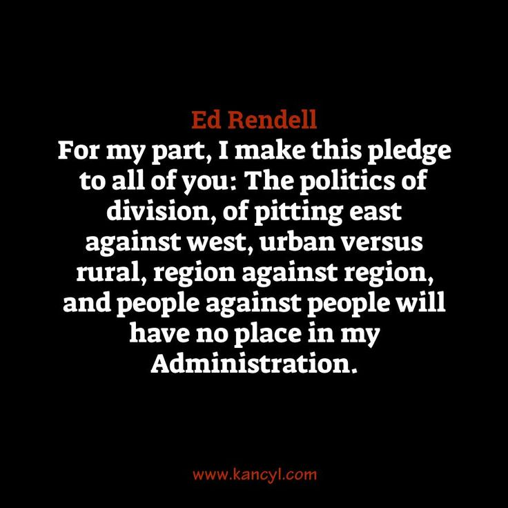 """For my part, I make this pledge to all of you: The politics of division, of pitting east against west, urban versus rural, region against region, and people against people will have no place in my Administration."", Ed Rendell"